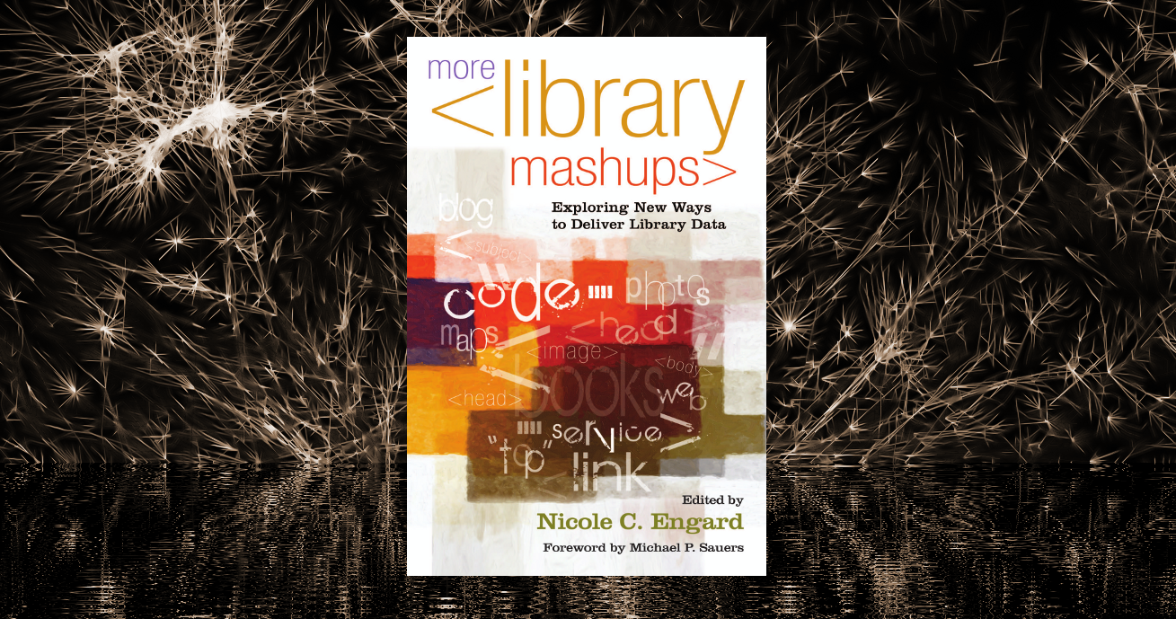 More Library Mashups: Exploring New Ways to Deliver Library Data, Edited by  Nicole C. Engard | Information Today, Inc.